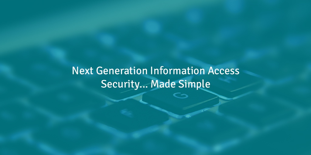 Next Generation Information Access Security… Made Simple