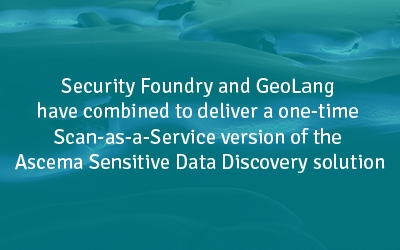 Security Foundry and GeoLang have combined to deliver a one-time Scan-as-a-Service version of the Ascema Sensitive Data Discovery solution